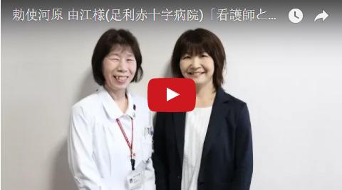 勅使河原 由江様(足利赤十字病院)「看護師として、自分の夢の実現に向かってほしい」